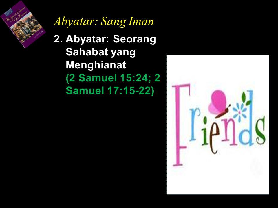 2. Abyatar: Seorang Sahabat yang Menghianat (2 Samuel 15:24; 2 Samuel 17:15-22) Abyatar: Sang Iman
