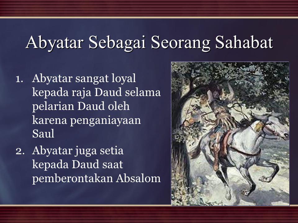 Abyatar Sebagai Seorang Sahabat 1. 1.Abyatar sangat loyal kepada raja Daud selama pelarian Daud oleh karena penganiayaan Saul 2. 2.Abyatar juga setia