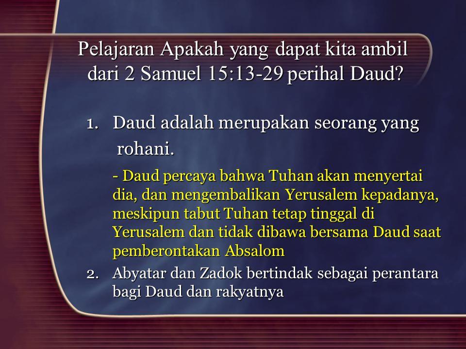 Pelajaran Apakah yang dapat kita ambil dari 2 Samuel 15:13-29 perihal Daud? 1.Daud adalah merupakan seorang yang rohani. rohani. - Daud percaya bahwa