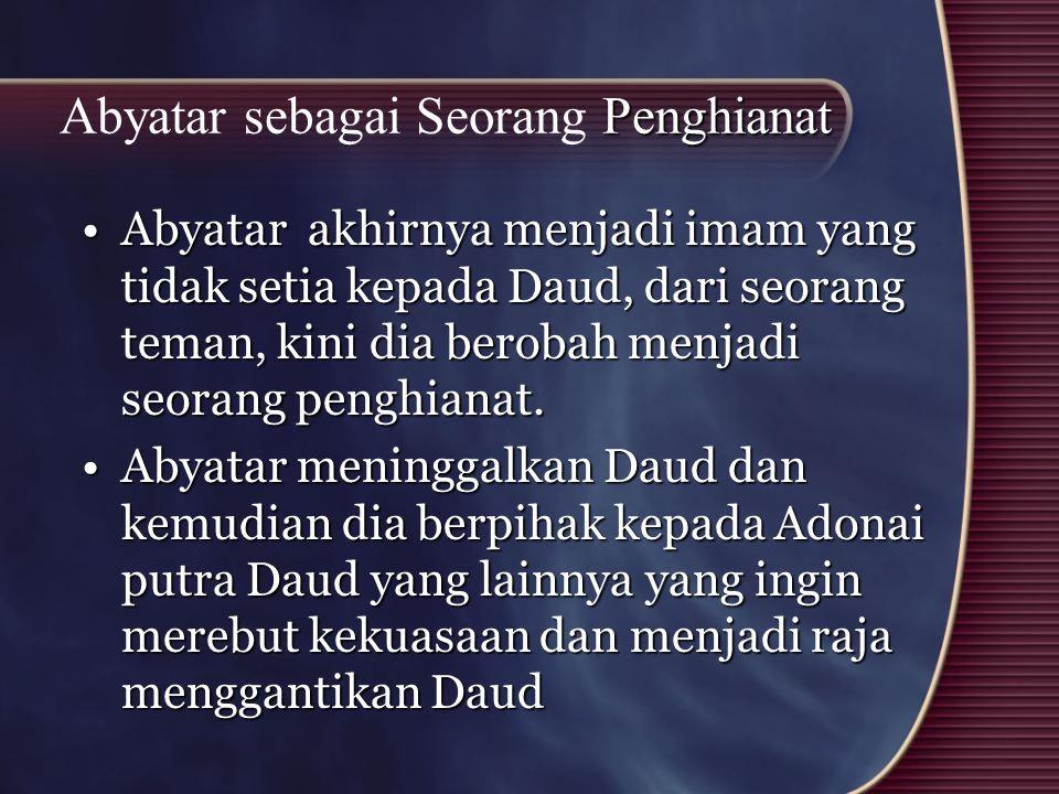 Penghianat Abyatar sebagai Seorang Penghianat Abyatar akhirnya menjadi imam yang tidak setia kepada Daud, dari seorang teman, kini dia berobah menjadi