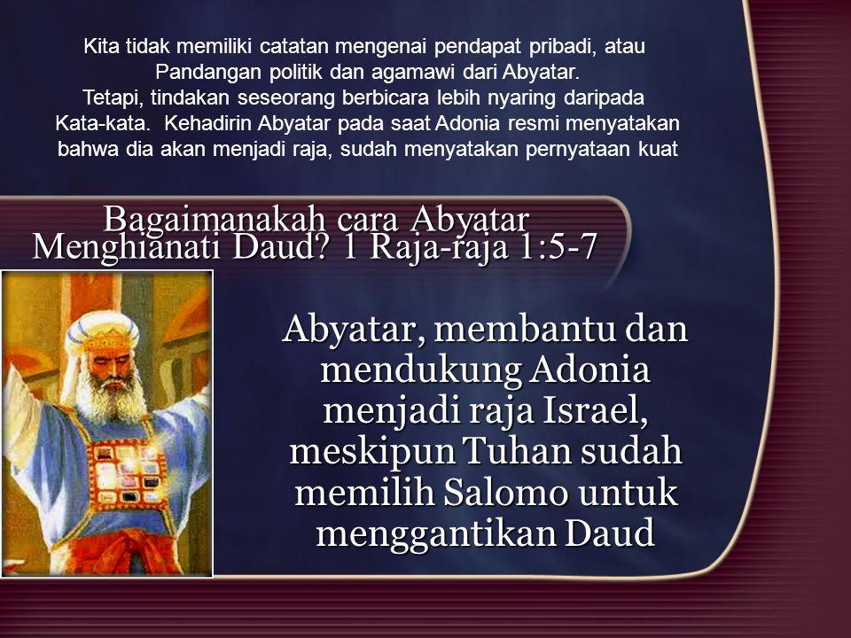 Bagaimanakah cara Abyatar Menghianati Daud? 1 Raja-raja 1:5-7 Abyatar, membantu dan mendukung Adonia menjadi raja Israel, meskipun Tuhan sudah memilih