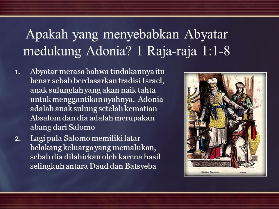 Apakah yang menyebabkan Abyatar medukung Adonia? 1 Raja-raja 1:1-8 1. 1.Abyatar merasa bahwa tindakannya itu benar sebab berdasarkan tradisi Israel, a