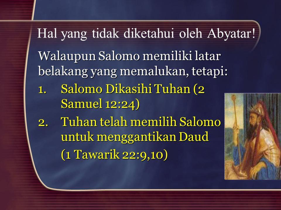 Hal yang tidak diketahui oleh Abyatar! Walaupun Salomo memiliki latar belakang yang memalukan, tetapi: 1.Salomo Dikasihi Tuhan (2 Samuel 12:24) 2.Tuha
