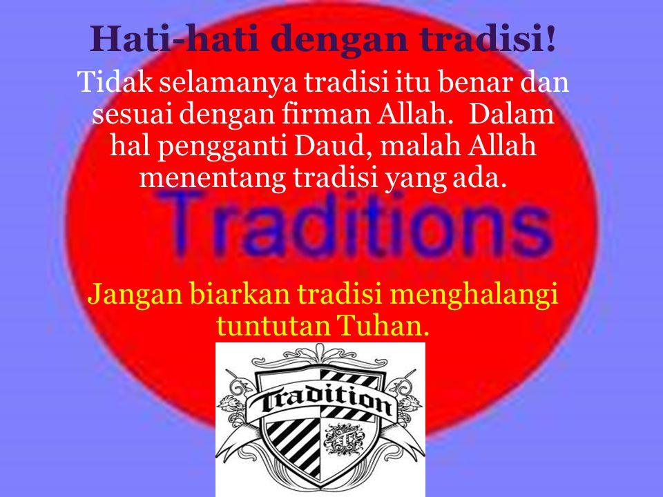 Pelajaran Penting Hati-hati dengan tradisi! Tidak selamanya tradisi itu benar dan sesuai dengan firman Allah. Dalam hal pengganti Daud, malah Allah me