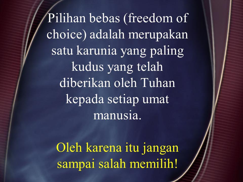 Pilihan bebas (freedom of choice) adalah merupakan satu karunia yang paling kudus yang telah diberikan oleh Tuhan kepada setiap umat manusia. Oleh kar