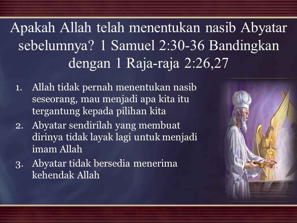 Apakah Allah telah menentukan nasib Abyatar sebelumnya? 1 Samuel 2:30-36 Bandingkan dengan 1 Raja-raja 2:26,27 1. 1.Allah tidak pernah menentukan nasi