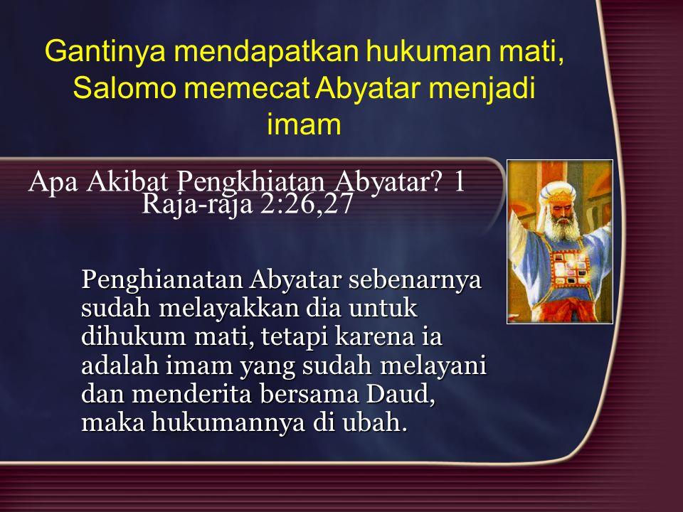 Apa Akibat Pengkhiatan Abyatar? 1 Raja-raja 2:26,27 Penghianatan Abyatar sebenarnya sudah melayakkan dia untuk dihukum mati, tetapi karena ia adalah i