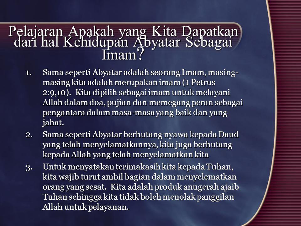 Pelajaran Apakah yang Kita Dapatkan dari hal Kehidupan Abyatar Sebagai Imam ? 1.Sama seperti Abyatar adalah seorang Imam, masing- masing kita adalah m