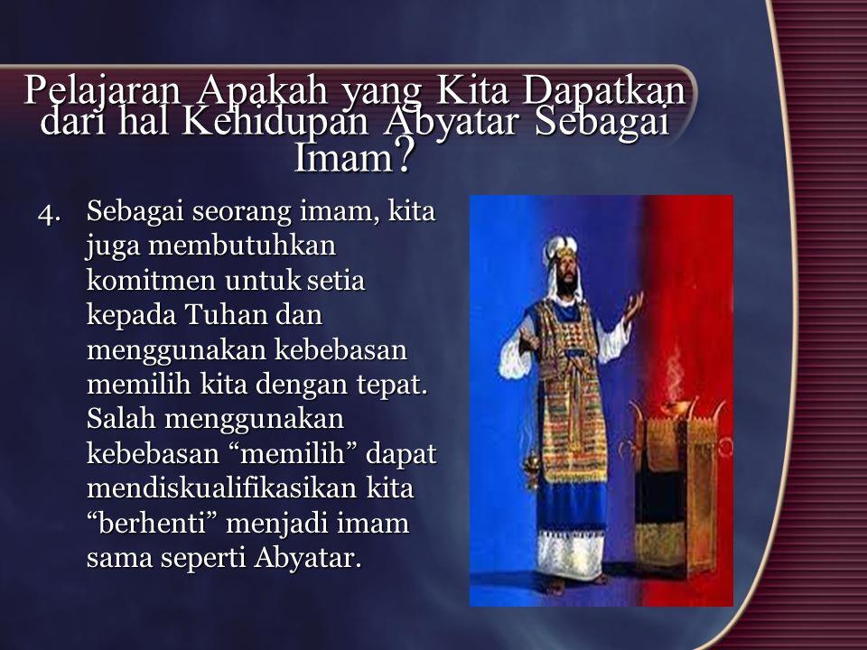 Pelajaran Apakah yang Kita Dapatkan dari hal Kehidupan Abyatar Sebagai Imam ? 4.Sebagai seorang imam, kita juga membutuhkan komitmen untuk setia kepad