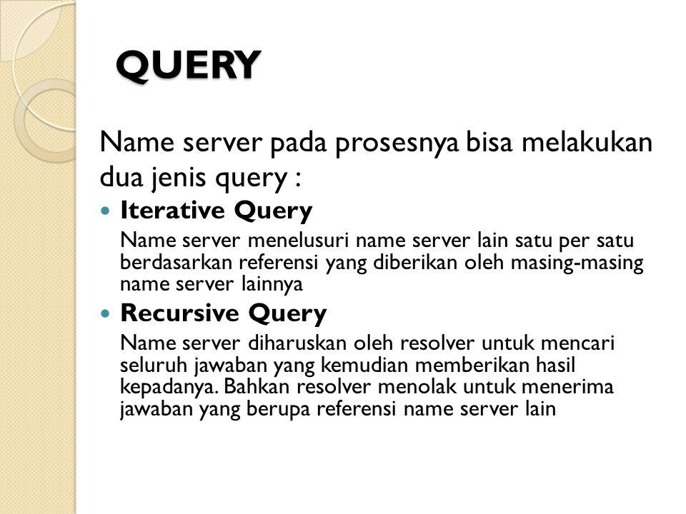 QUERY Name server pada prosesnya bisa melakukan dua jenis query : Iterative Query Name server menelusuri name server lain satu per satu berdasarkan re