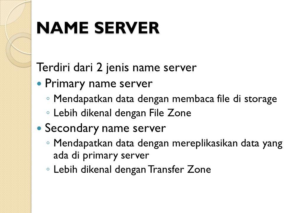 NAME SERVER Terdiri dari 2 jenis name server Primary name server ◦ Mendapatkan data dengan membaca file di storage ◦ Lebih dikenal dengan File Zone Se