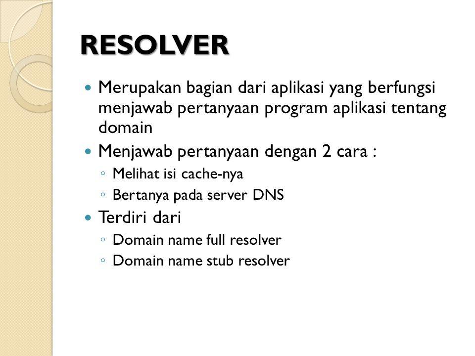 RESOLVER Merupakan bagian dari aplikasi yang berfungsi menjawab pertanyaan program aplikasi tentang domain Menjawab pertanyaan dengan 2 cara : ◦ Melih