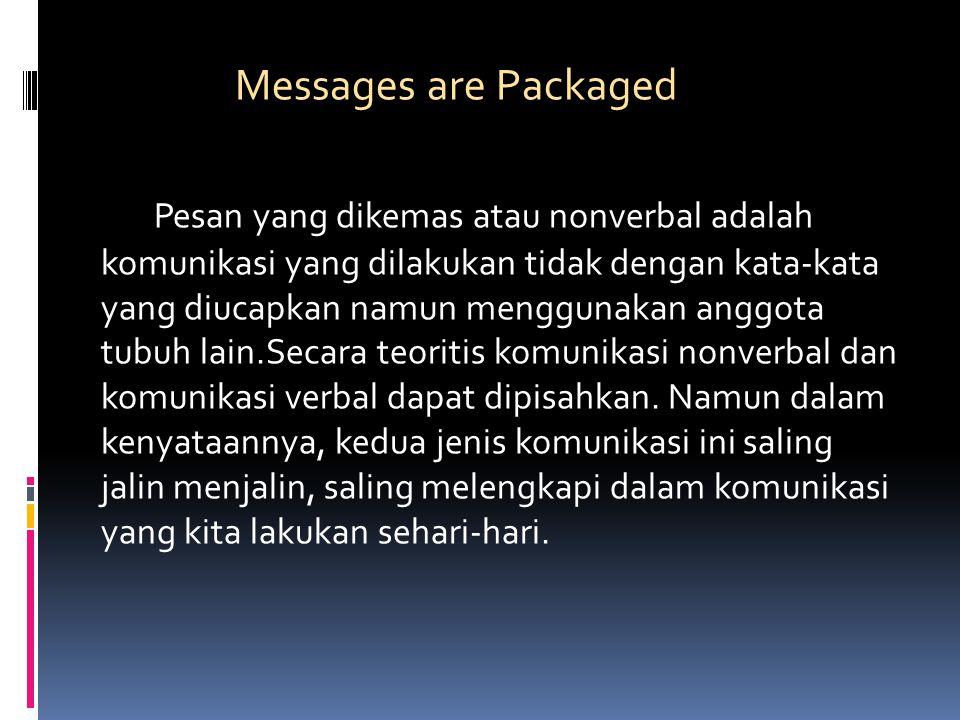 Messages are Packaged Pesan yang dikemas atau nonverbal adalah komunikasi yang dilakukan tidak dengan kata-kata yang diucapkan namun menggunakan anggota tubuh lain.Secara teoritis komunikasi nonverbal dan komunikasi verbal dapat dipisahkan.