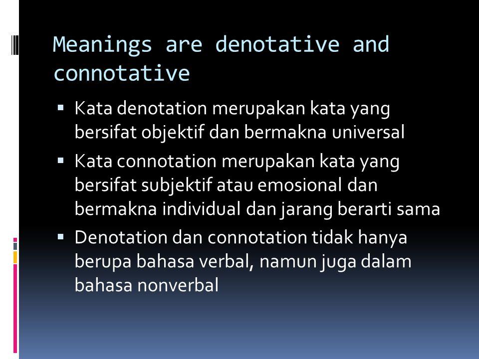 Meanings are denotative and connotative  Kata denotation merupakan kata yang bersifat objektif dan bermakna universal  Kata connotation merupakan kata yang bersifat subjektif atau emosional dan bermakna individual dan jarang berarti sama  Denotation dan connotation tidak hanya berupa bahasa verbal, namun juga dalam bahasa nonverbal