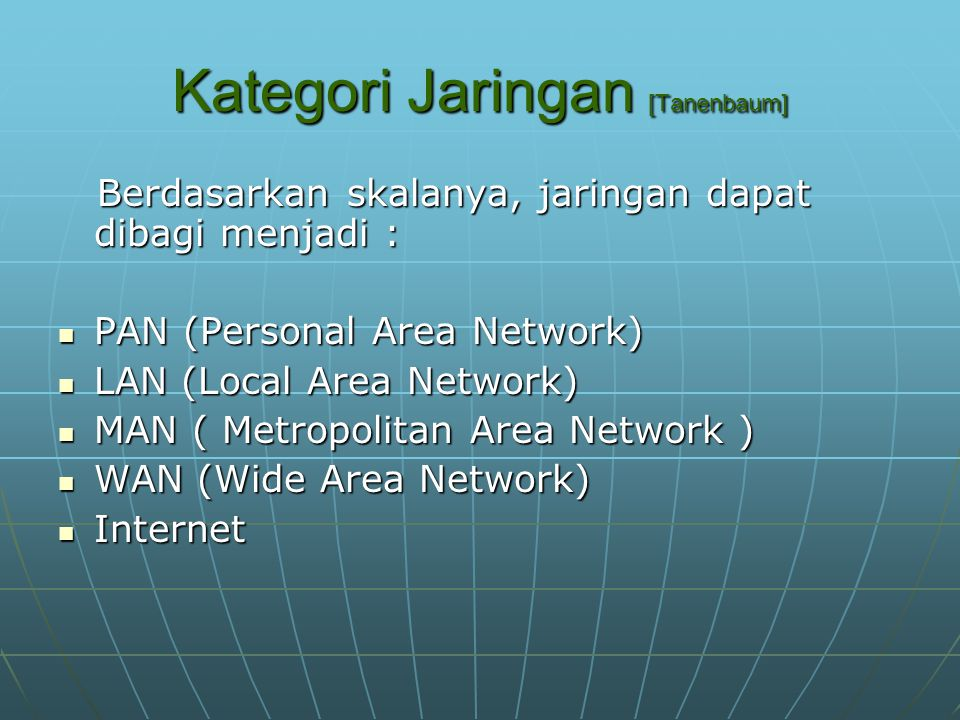 Kategori Jaringan [Tanenbaum] Berdasarkan skalanya, jaringan dapat dibagi menjadi : Berdasarkan skalanya, jaringan dapat dibagi menjadi : PAN (Personal Area Network) PAN (Personal Area Network) LAN (Local Area Network) LAN (Local Area Network) MAN ( Metropolitan Area Network ) MAN ( Metropolitan Area Network ) WAN (Wide Area Network) WAN (Wide Area Network) Internet Internet