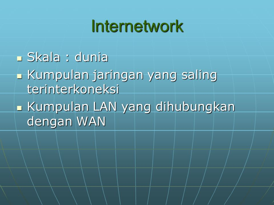 Internetwork Skala : dunia Skala : dunia Kumpulan jaringan yang saling terinterkoneksi Kumpulan jaringan yang saling terinterkoneksi Kumpulan LAN yang dihubungkan dengan WAN Kumpulan LAN yang dihubungkan dengan WAN