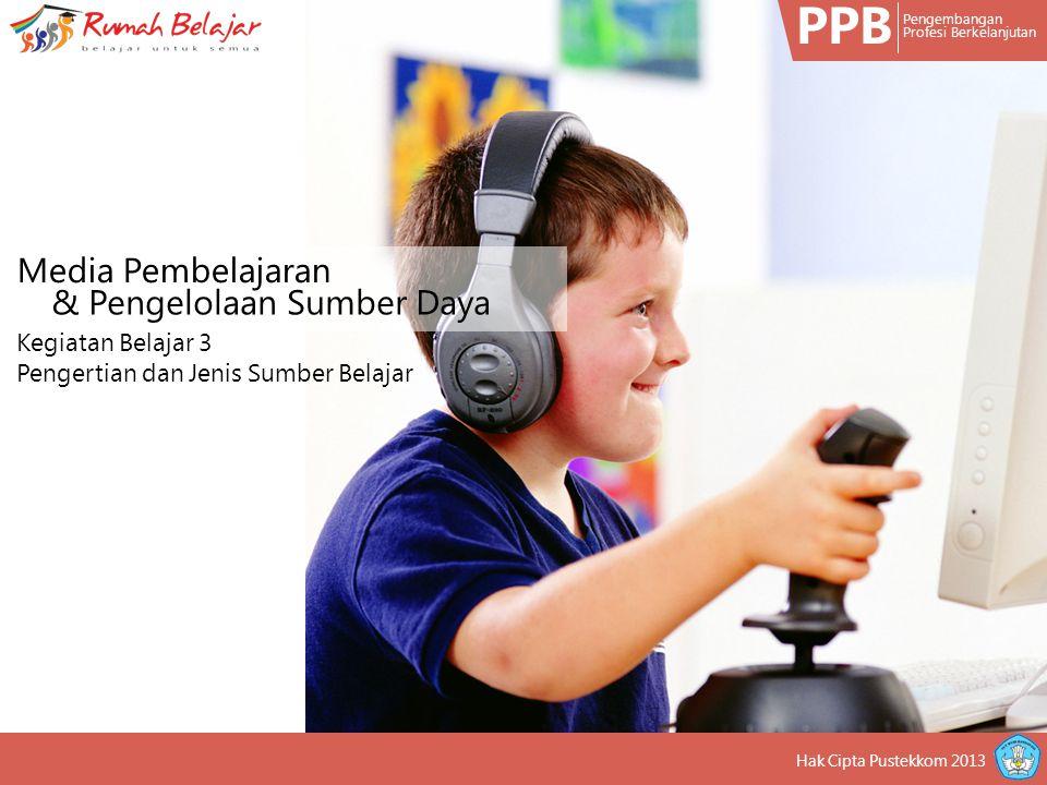 PPB Pengembangan Profesi Berkelanjutan Hak Cipta Pustekkom 2013 Media Pembelajaran & Pengelolaan Sumber Daya Kegiatan Belajar 3 Pengertian dan Jenis Sumber Belajar