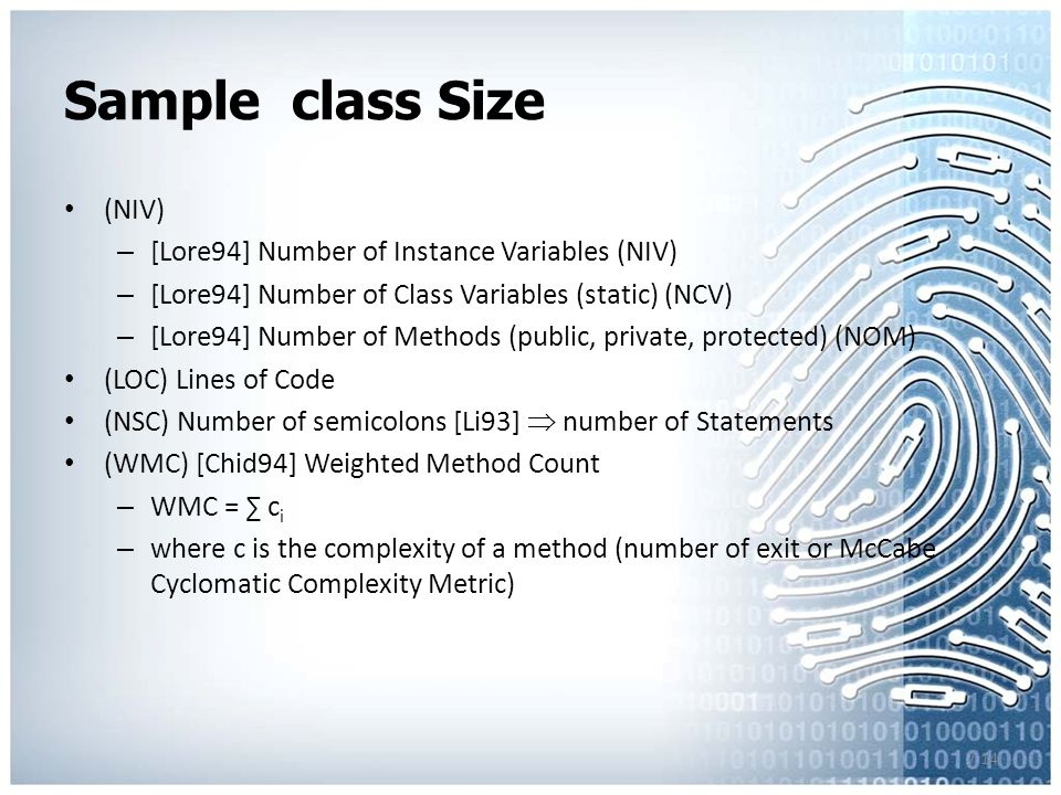 7.14 Sample class Size (NIV) – [Lore94] Number of Instance Variables (NIV) – [Lore94] Number of Class Variables (static) (NCV) – [Lore94] Number of Methods (public, private, protected) (NOM) (LOC) Lines of Code (NSC) Number of semicolons [Li93]  number of Statements (WMC) [Chid94] Weighted Method Count – WMC = ∑ c i – where c is the complexity of a method (number of exit or McCabe Cyclomatic Complexity Metric)