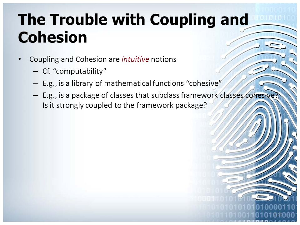 7.20 The Trouble with Coupling and Cohesion Coupling and Cohesion are intuitive notions – Cf.