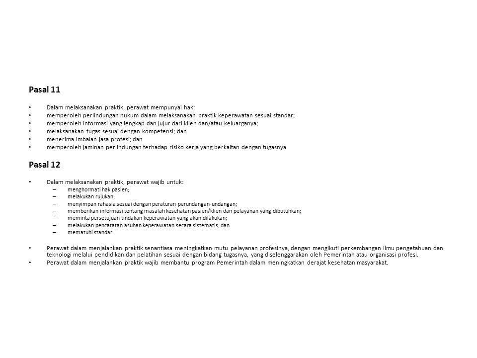 Pasal 11 Dalam melaksanakan praktik, perawat mempunyai hak: memperoleh perlindungan hukum dalam melaksanakan praktik keperawatan sesuai standar; memperoleh informasi yang lengkap dan jujur dari klien dan/atau keluarganya; melaksanakan tugas sesuai dengan kompetensi; dan menerima imbalan jasa profesi; dan memperoleh jaminan perlindungan terhadap risiko kerja yang berkaitan dengan tugasnya Pasal 12 Dalam melaksanakan praktik, perawat wajib untuk: – menghormati hak pasien; – melakukan rujukan; – menyimpan rahasia sesuai dengan peraturan perundangan-undangan; – memberikan informasi tentang masalah kesehatan pasien/klien dan pelayanan yang dibutuhkan; – meminta persetujuan tindakan keperawatan yang akan dilakukan; – melakukan pencatatan asuhan keperawatan secara sistematis; dan – mematuhi standar.