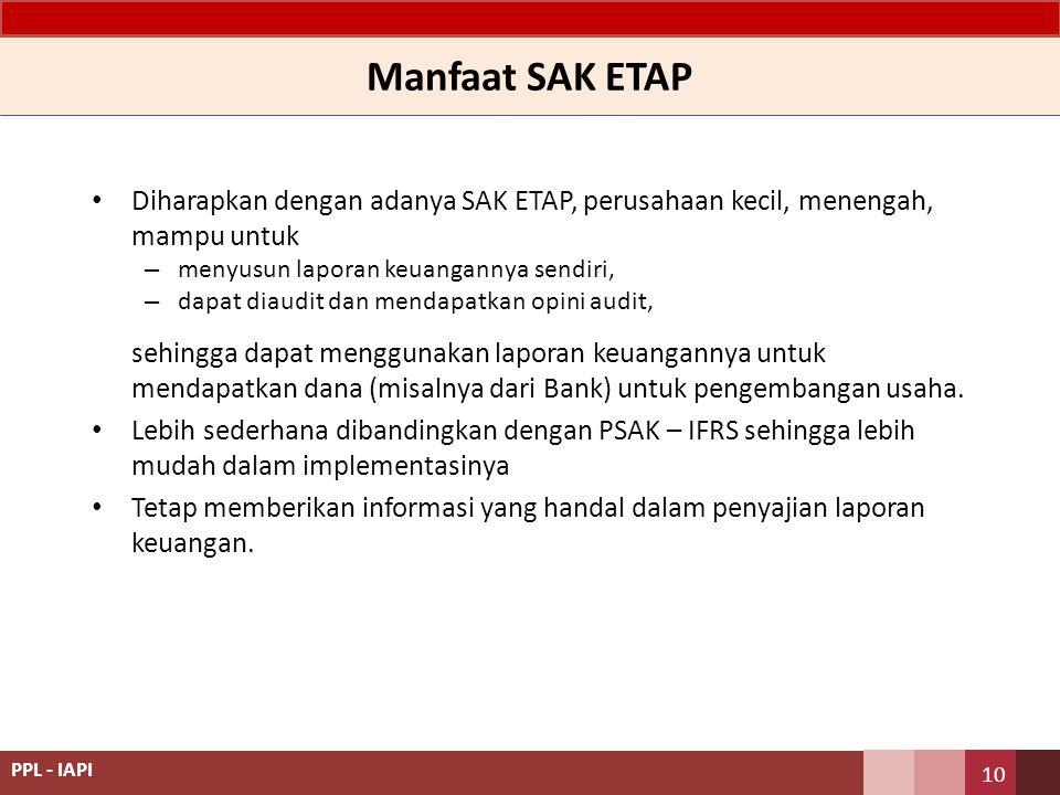 Manfaat SAK ETAP Diharapkan dengan adanya SAK ETAP, perusahaan kecil, menengah, mampu untuk – menyusun laporan keuangannya sendiri, – dapat diaudit da