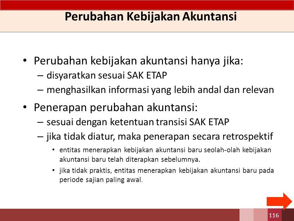 Perubahan kebijakan akuntansi hanya jika: – disyaratkan sesuai SAK ETAP – menghasilkan informasi yang lebih andal dan relevan Penerapan perubahan akun