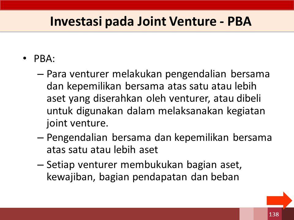 Investasi pada Joint Venture - PBA PBA: – Para venturer melakukan pengendalian bersama dan kepemilikan bersama atas satu atau lebih aset yang diserahkan oleh venturer, atau dibeli untuk digunakan dalam melaksanakan kegiatan joint venture.
