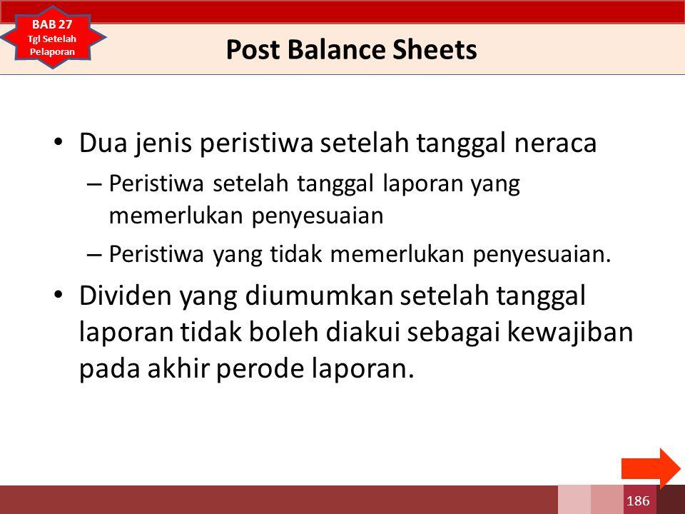 Post Balance Sheets Dua jenis peristiwa setelah tanggal neraca – Peristiwa setelah tanggal laporan yang memerlukan penyesuaian – Peristiwa yang tidak memerlukan penyesuaian.