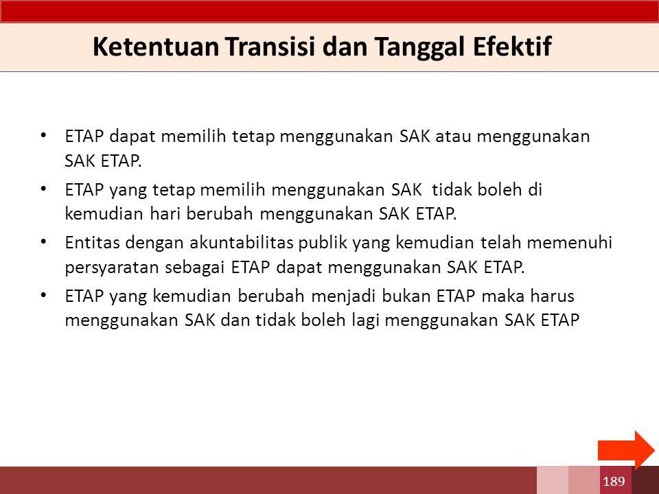 Ketentuan Transisi dan Tanggal Efektif ETAP dapat memilih tetap menggunakan SAK atau menggunakan SAK ETAP. ETAP yang tetap memilih menggunakan SAK tid
