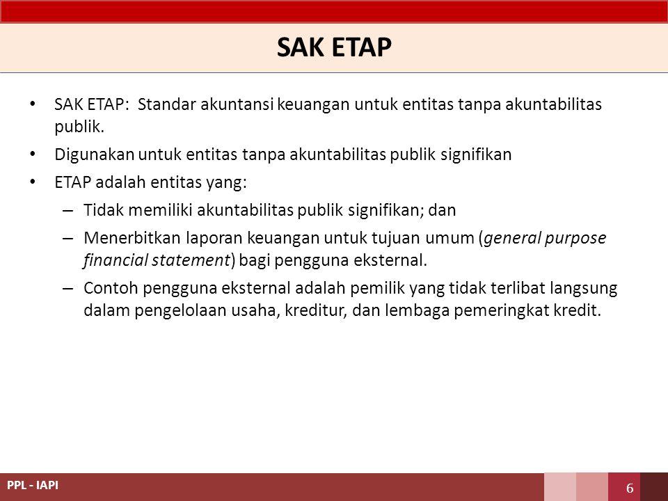 SAK ETAP SAK ETAP: Standar akuntansi keuangan untuk entitas tanpa akuntabilitas publik. Digunakan untuk entitas tanpa akuntabilitas publik signifikan