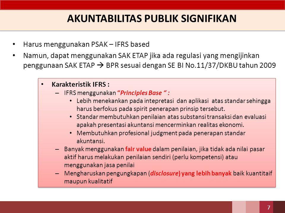 AKUNTABILITAS PUBLIK SIGNIFIKAN Harus menggunakan PSAK – IFRS based Namun, dapat menggunakan SAK ETAP jika ada regulasi yang mengijinkan penggunaan SAK ETAP  BPR sesuai dengan SE BI No.11/37/DKBU tahun 2009 7 Karakteristik IFRS : – IFRS menggunakan Principles Base : Lebih menekankan pada intepretasi dan aplikasi atas standar sehingga harus berfokus pada spirit penerapan prinsip tersebut.