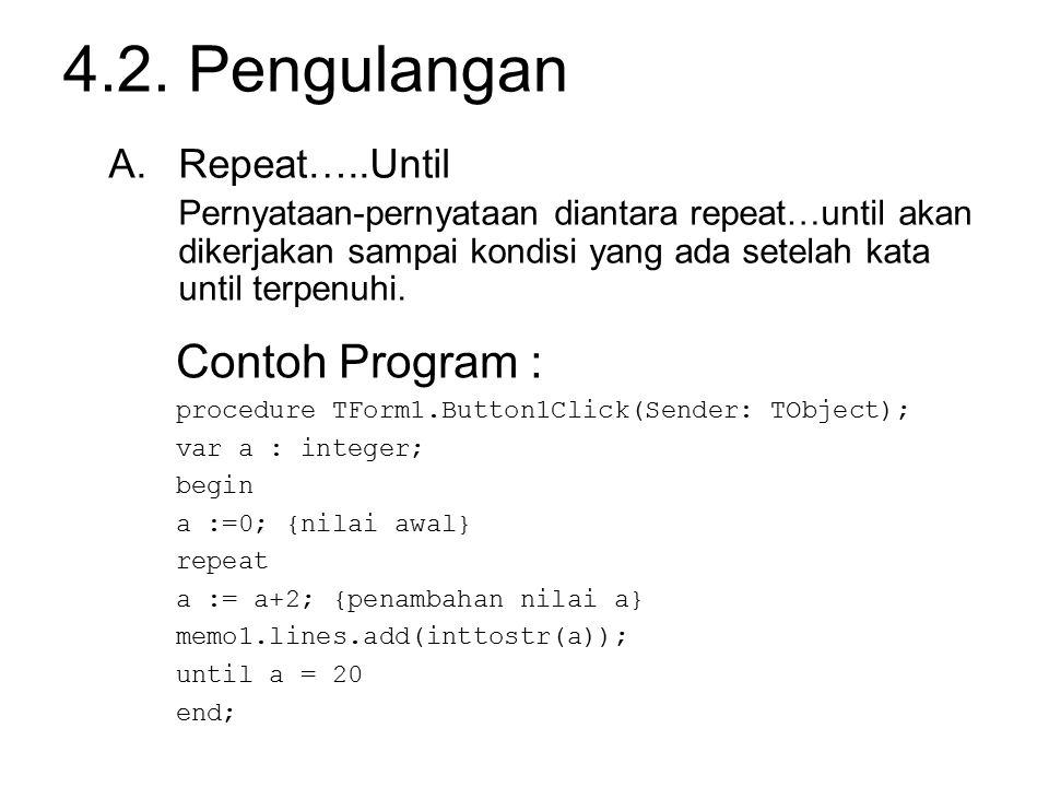 4.2. Pengulangan Contoh Program : procedure TForm1.Button1Click(Sender: TObject); var a : integer; begin a :=0; {nilai awal} repeat a := a+2; {penamba