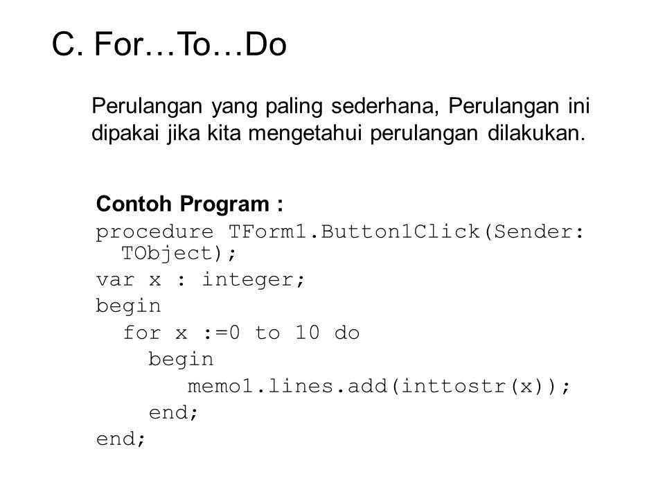 Perulangan yang paling sederhana, Perulangan ini dipakai jika kita mengetahui perulangan dilakukan. Contoh Program : procedure TForm1.Button1Click(Sen