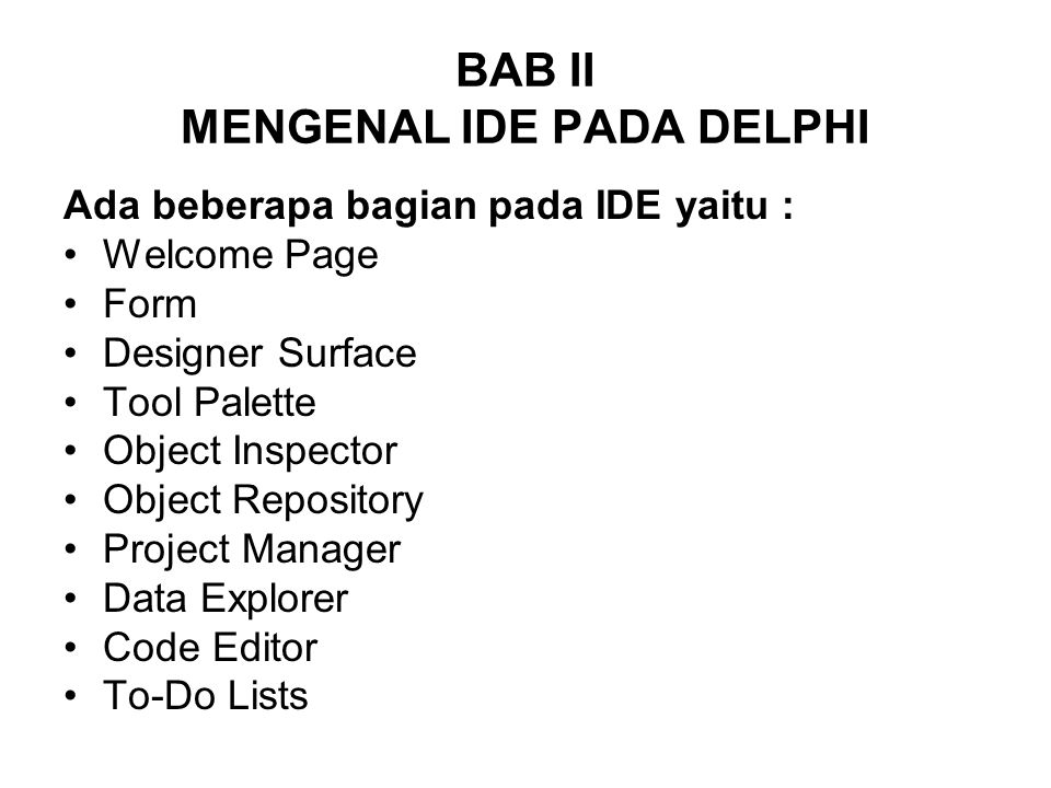 BAB II MENGENAL IDE PADA DELPHI Ada beberapa bagian pada IDE yaitu : Welcome Page Form Designer Surface Tool Palette Object Inspector Object Repository Project Manager Data Explorer Code Editor To-Do Lists