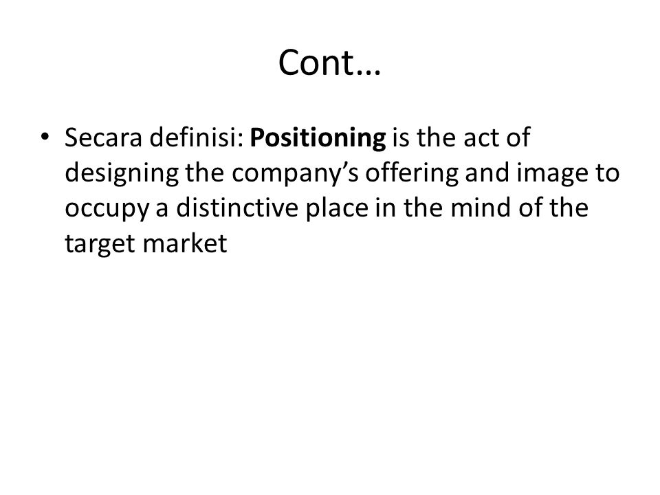 Cont… Secara definisi: Positioning is the act of designing the company's offering and image to occupy a distinctive place in the mind of the target ma