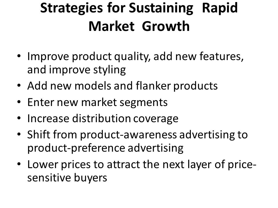Strategies for Sustaining Rapid Market Growth Improve product quality, add new features, and improve styling Add new models and flanker products Enter new market segments Increase distribution coverage Shift from product-awareness advertising to product-preference advertising Lower prices to attract the next layer of price- sensitive buyers