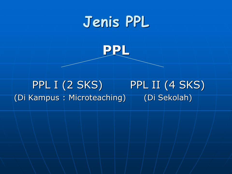 Jenis PPL PPL PPL I (2 SKS)PPL II (4 SKS) PPL I (2 SKS)PPL II (4 SKS) (Di Kampus : Microteaching) (Di Sekolah)
