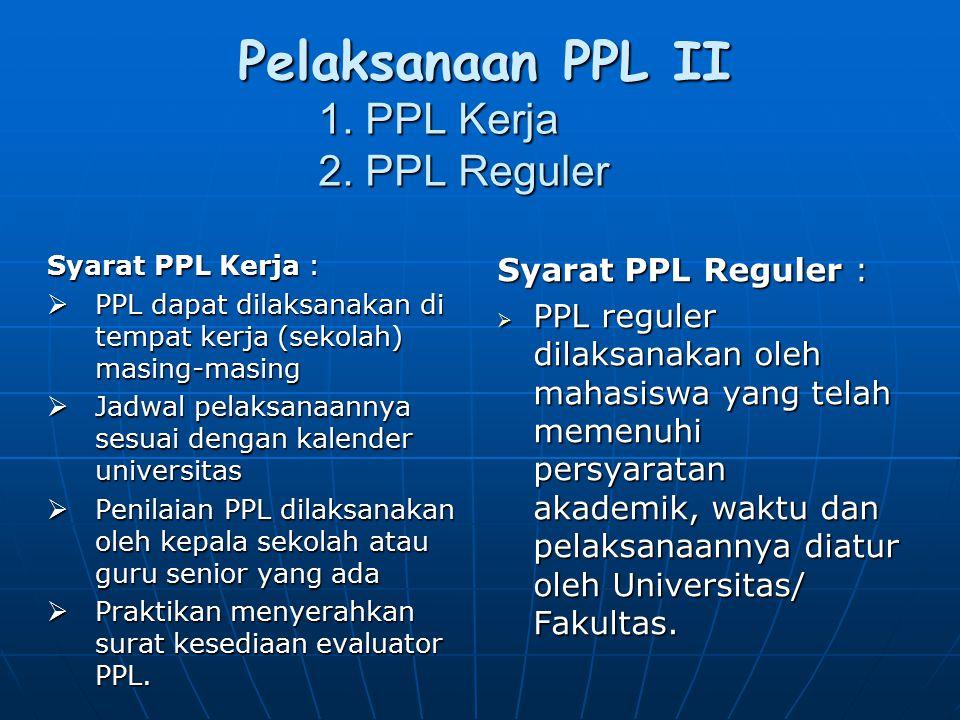 Pelaksanaan PPL II 1. PPL Kerja 2. PPL Reguler Syarat PPL Kerja :  PPL dapat dilaksanakan di tempat kerja (sekolah) masing-masing  Jadwal pelaksanaa