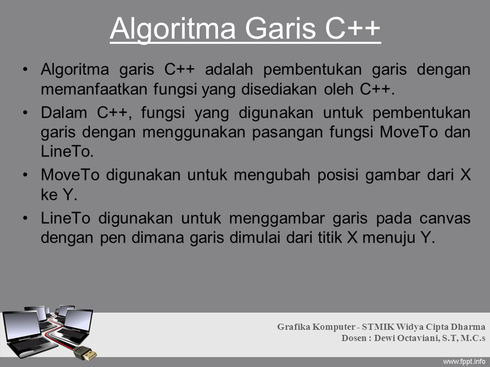 Algoritma Garis C++ Algoritma garis C++ adalah pembentukan garis dengan memanfaatkan fungsi yang disediakan oleh C++. Dalam C++, fungsi yang digunakan