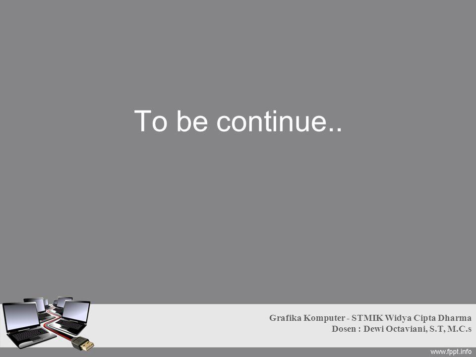 To be continue.. Grafika Komputer - STMIK Widya Cipta Dharma Dosen : Dewi Octaviani, S.T, M.C.s
