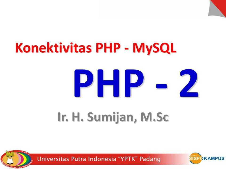 Konektivitas PHP - MySQL Konektivitas PHP - MySQL PHP - 2 Ir. H. Sumijan, M.Sc