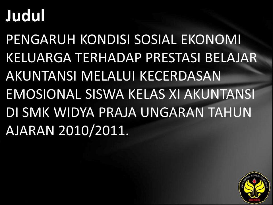 Judul PENGARUH KONDISI SOSIAL EKONOMI KELUARGA TERHADAP PRESTASI BELAJAR AKUNTANSI MELALUI KECERDASAN EMOSIONAL SISWA KELAS XI AKUNTANSI DI SMK WIDYA PRAJA UNGARAN TAHUN AJARAN 2010/2011.