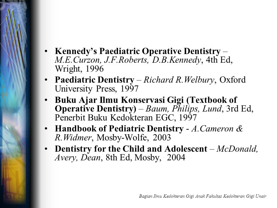 Kennedy's Paediatric Operative Dentistry – M.E.Curzon, J.F.Roberts, D.B.Kennedy, 4th Ed, Wright, 1996 Paediatric Dentistry – Richard R.Welbury, Oxford