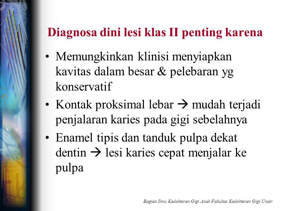 Diagnosa dini lesi klas II penting karena Memungkinkan klinisi menyiapkan kavitas dalam besar & pelebaran yg konservatif Kontak proksimal lebar  muda