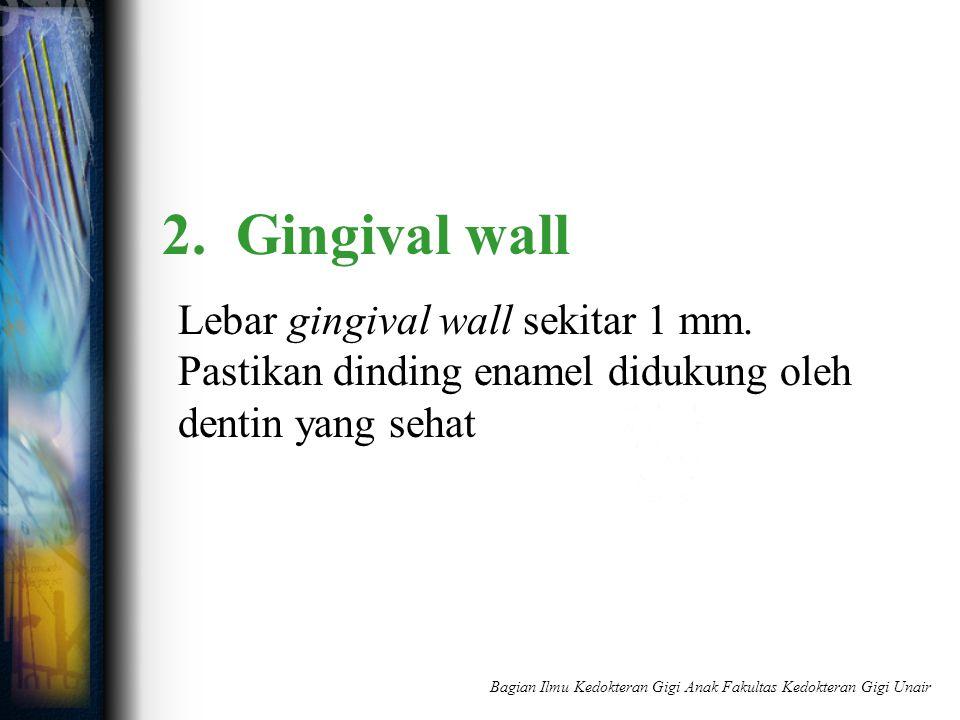 2. Gingival wall Lebar gingival wall sekitar 1 mm. Pastikan dinding enamel didukung oleh dentin yang sehat Bagian Ilmu Kedokteran Gigi Anak Fakultas K