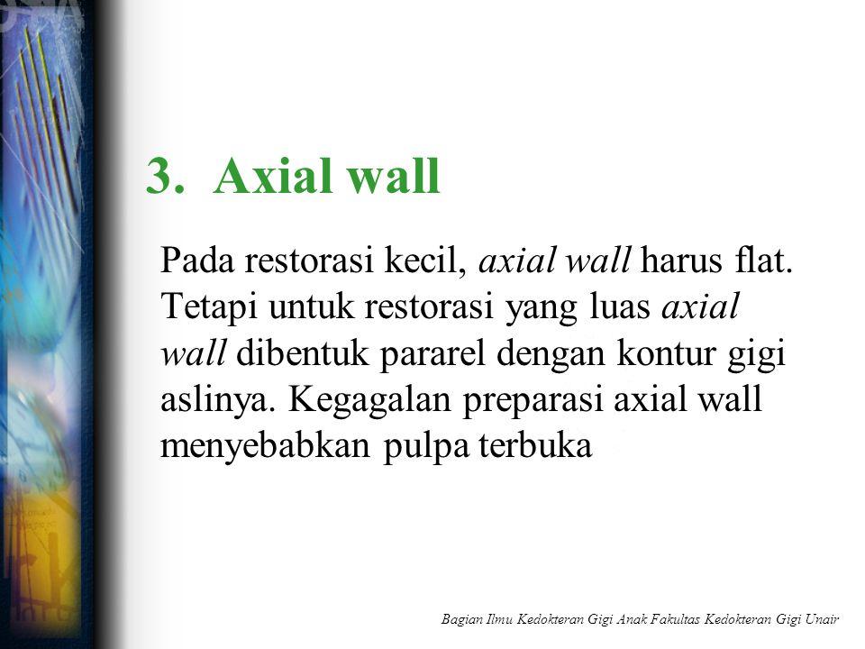 3. Axial wall Pada restorasi kecil, axial wall harus flat. Tetapi untuk restorasi yang luas axial wall dibentuk pararel dengan kontur gigi aslinya. Ke