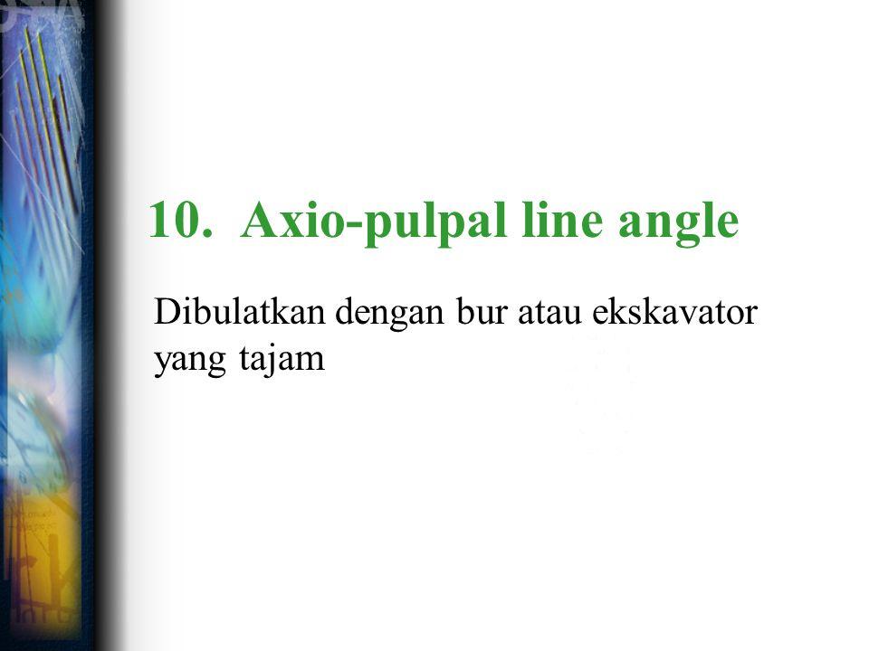 10. Axio-pulpal line angle Dibulatkan dengan bur atau ekskavator yang tajam