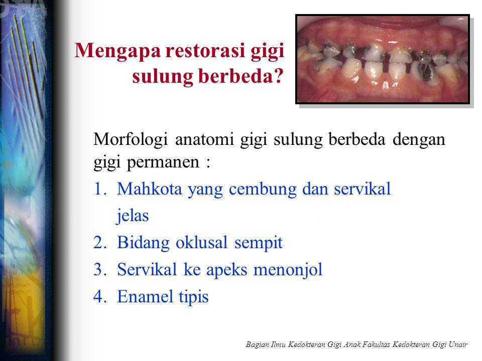 Mengapa restorasi gigi sulung berbeda? Morfologi anatomi gigi sulung berbeda dengan gigi permanen : 1. Mahkota yang cembung dan servikal jelas 2. Bida