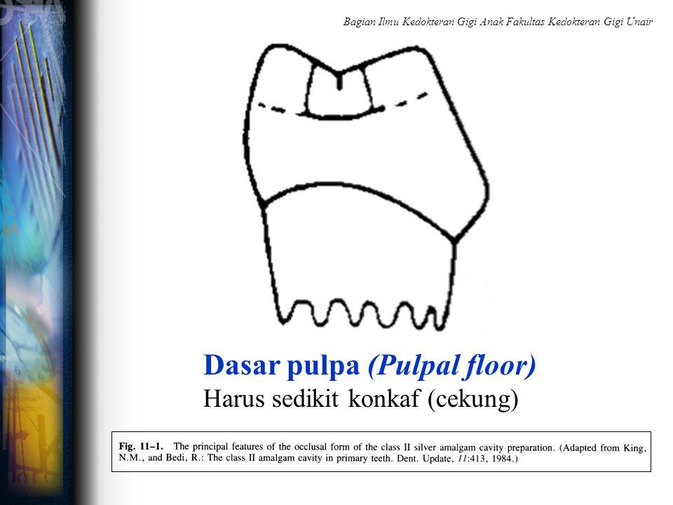 Dasar pulpa (Pulpal floor) Harus sedikit konkaf (cekung) Bagian Ilmu Kedokteran Gigi Anak Fakultas Kedokteran Gigi Unair