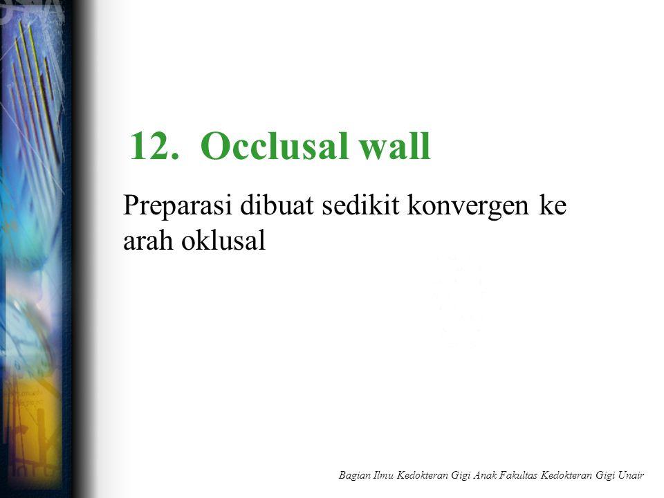 12. Occlusal wall Preparasi dibuat sedikit konvergen ke arah oklusal Bagian Ilmu Kedokteran Gigi Anak Fakultas Kedokteran Gigi Unair